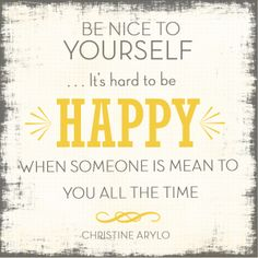"""Be nice to yourself… It's hard to be happy when someone is mean to you all the time.""  ~ Christine Arylo  _ Words to live by: 