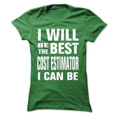 I WILL BE THE BEST COST ESTIMATOR I CAN BE T-SHIRTS, HOODIES, SWEATSHIRT (22.99$ ==► Shopping Now)