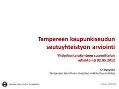 Tampere 02.05.2012 Tampereen kaupunkiseudun seutuyhteistyön arviointi Yhdyskuntarakenteen suunnittelun reflektointi 02.05.2012 Ari Hynynen Tampereen teknillinen.> City, Cities