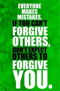 Everyone makes mistakes. If you can't forgive others, don't expect others to forgive you.