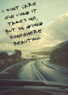 I don't car how long it takes me, but I'm going somewhere beautiful.... Quotes Motivational Inspirational