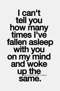 I can't tell you how many times I've fallen asleep with you on my mind...