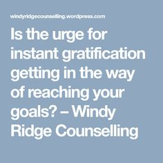 Is the urge for instant gratification getting in the way of reaching your goals? – Windy Ridge Counselling