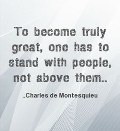 To become truly great, one has to stand with people, not above them. Charles de Montesquieu