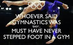 I hate when people at school say the gymnastics is easy. If you want me to go off at you then just say that. This quote says it all