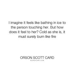"""Orson Scott Card - """"I imagine it feels like bathing in ice to the person touching her. But how does it..."""". compassion, loneliness, personality, coldness"""