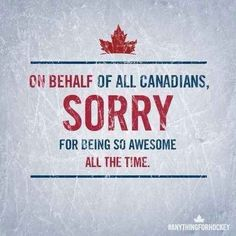 So… on behalf of every Canadian: Sorry and catch up?