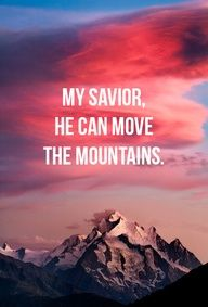 My savior He can move the mountains