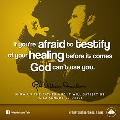 If you're afraid to testify of your healing before it comes, God can't use you. Image Quote from: SHOW US THE FATHER AND IT WILL SATISFY US - LA CA SUNDAY 59-0419E - Rev. William Marrion Branham