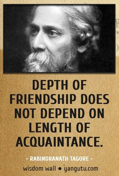 Depth of friendship does not depend on length of acquaintance, ~ Rabindranath Tagore Wisdom Wall Quote