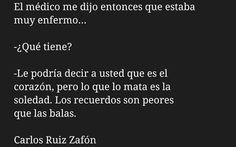 """Carlos Ruiz Zafón. Cita del libro, """"La sombra del viento"""": """"El médico me dijo entonces que estaba muy enfermo..  - ¿Qué tiene?.  - Le podría decir a usted que es el corazón, pero lo que lo mata es la soledad. Los recuerdos son peores que las balas."""""""