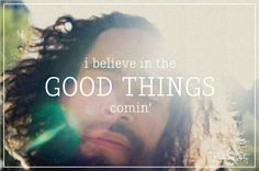 i believe in the good things comin'
