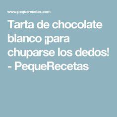 Tarta de chocolate blanco ¡para chuparse los dedos! - PequeRecetas