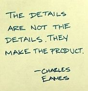 The details are not the details. They make the product. - Charles Eames