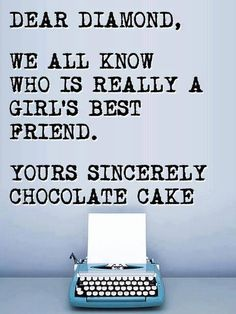 Dear Diamond, We all know who is really a Girl's Best Friend. Your Sincerely, Chocolate Cake ~ Joke All You Can