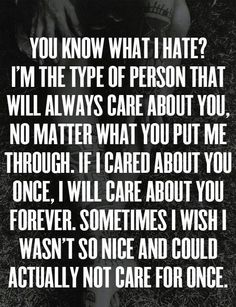 you know what i hate? i'm the type of person that will always care about you, no matter what you put me through. if i cared about you once, i will care about you forever. sometimes i wish i wasn't so nice and could actually not care for once