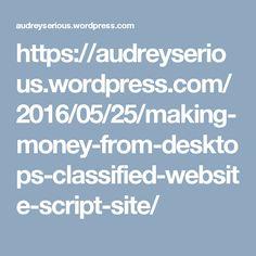 https://audreyserious.wordpress.com/2016/05/25/making-money-from-desktops-classified-website-script-site/