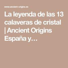 La leyenda de las 13 calaveras de cristal   Ancient Origins España y…