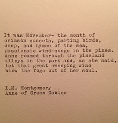 It was November—the month of crimson sunsets, parting birds, deep, sad hymns of the sea, passionate wind-songs in the pines. Anne roamed through the pineland alleys in the park and, as she said, let that great sweeping wind blow the fogs out of her soul. ~ L. M. Montgomery, Anne of Green Gables