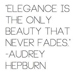 """Elegance is the only beauty that never fades."" -Audrey Hepburn"