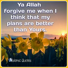 Ya Allah forgive me when I think that my plans are better than Yours.