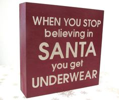 Christmas Holiday Painted Wooden Box Sign or Shelf Sitter When you stop believing in Santa you get Underwear. $18.00, via Etsy.