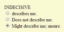 Indecisive might describe me; unsure.