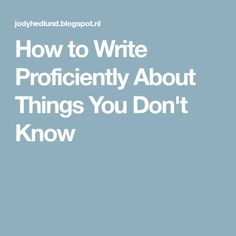 How to Write Proficiently About Things You Don't Know