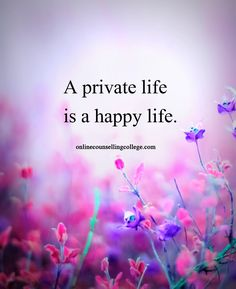 """A private life is a happy life."" Self improvement and counseling quotes. Created and posted by the Online Counselling College."