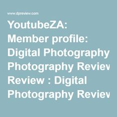 YoutubeZA: Member profile: Digital Photography Review : Digital Photography Review