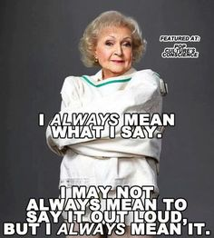 Betty White...and happening more and more to me. I love getting older. Let's say what we mean and what needs to said.