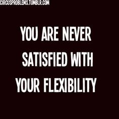 its true.. can always be more flexible
