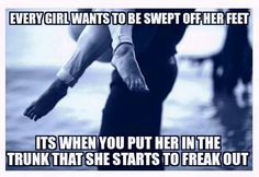 Every girl wants to be swept off her feet... It's when you put her in the trunk that she starts to freak out.