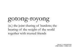 Gotong-Royong (n) Pronunciation (goh-tohng roy-yuung), with the oh sounds very short The Joint Sharing of Burdens; The Bearing of the Weight of the World Together With Trusted Friends. Unusual Words, Weird Words, Rare Words, Unique Words, Powerful Words, Cool Words, Fancy Words, Big Words, Words To Use