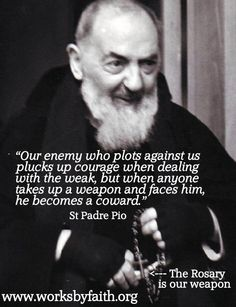 """St. Padre Pio - """"""""Our enemy whom plots against us plucks up courage when dealing with the weak...."""""""
