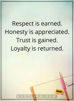 life lessons Respect is earned. Honesty is appreciated. Trust is gained. Loyalty is returned.