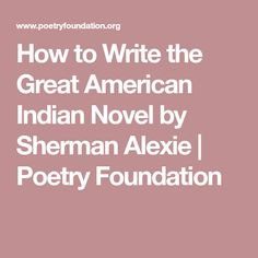 sherman alexie how to write the great american indian novel Beth anne palatnik sherman alexie has been published in the new yorkeralexie's poem how to write the great american indian novel is linked with those new yorker publications, and with alexie's well-documented, unprecedented (at least for an american indian writer) rise to fame, and with his second (or third, or fourth, after poet, novelist, and short story writer) career as hollywood.
