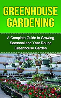Greenhouse Gardening: Greenhouse Gardening for Beginners: A Complete Guide to Greenhouse Gardening (Greenhouse, Greenhouse Management, Greenhouse Growing, ... Glass, Greenhouse Plan Series, Gardening) by Tim Adams
