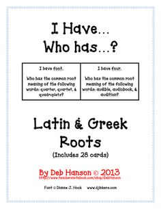 I Have... Who Has:  Greek and Latin Roots   Whole Class Activity Game from Crafting Connections with Deb on TeachersNotebook.com -  (6 pages)  - This fun game contains 28 cards related to Greek and Latin roots.  This is a great activity if you are looking for an opportunity to engage your entire class!  Each card lists three words, and the students must listen and determine the common root in all