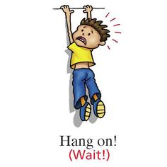 Hang On! (informal = Wait!):  Hang on! I'll be right back!  Hang on a minute, what did you just say?