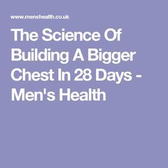 The Science Of Building A Bigger Chest In 28 Days - Men's Health
