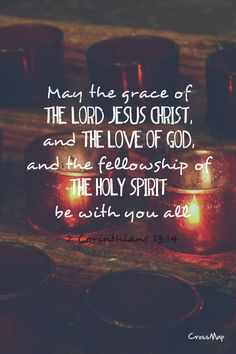 The grace of the Lord Jesus Christ and the love of God and the fellowship of the Holy Spirit be with you all. (2 Corinthians 13:14 ESV)