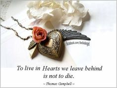 To live in the hearts of those we leave behind is not to die.  !Thomas Campbell~