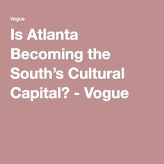 Is Atlanta Becoming the South's Cultural Capital? - Vogue