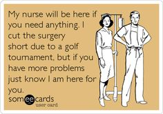 Funny Confession Ecard: My nurse will be here if you need anything. I cut the surgery short due to a golf tournament, but if you have more problems just.