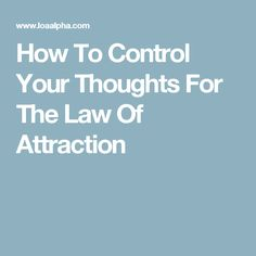 How To Control Your Thoughts For The Law Of Attraction