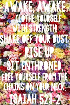 Awake, Awake, clothe yourself with strength, shake of your dust, rise up, sit enthroned, free yourself from the chains on your neck. -Isaiah 52:1-2 {via lauravogt.com}