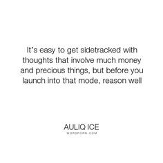 """Auliq Ice - """"It�s easy to get sidetracked with thoughts that involve much money and precious things,..."""". inspirational-quotes, money, talents, careers, money-quotes, career-development, career-quotes, job-seeking, joblessness, money-not-happiness, salary"""