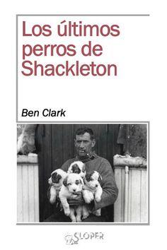 +15 Los últimos perros de Shackleton. Ben Clark. Shackleton, como el amante despechado, luchó hasta la extenuación por salvar a su tripulación y el orgullo herido, por mantener el honor e inscribir otro tipo de gesta inolvidable. El amor nos lleva a los mismos senderos. Los versos consiguen revivir el escalofrío del que, casi, lo ha perdido todo. Las palabras actualizan las dudas, el dolor, el recuerdo…