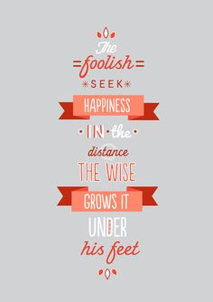 The foolish seek happiness in the distance. The wise grows it under his feet.  - James Oppenheim